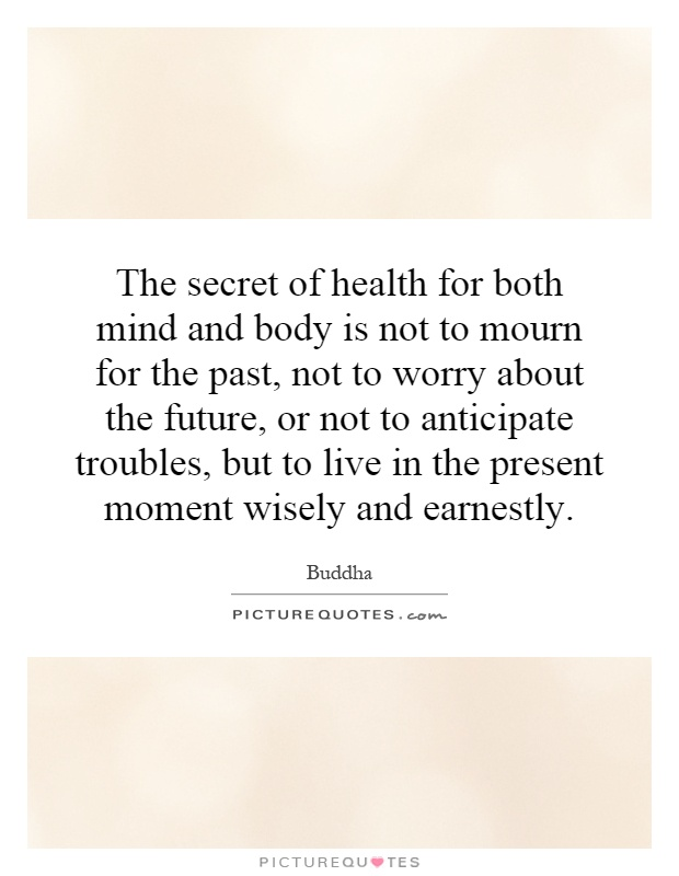 The secret of health for both mind and body is not to mourn for the past, not to worry about the future, or not to anticipate troubles, but to live in the present moment wisely and earnestly Picture Quote #1