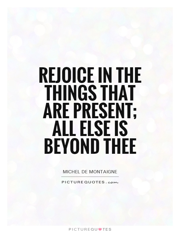 Rejoice in the things that are present; all else is beyond thee Picture Quote #1