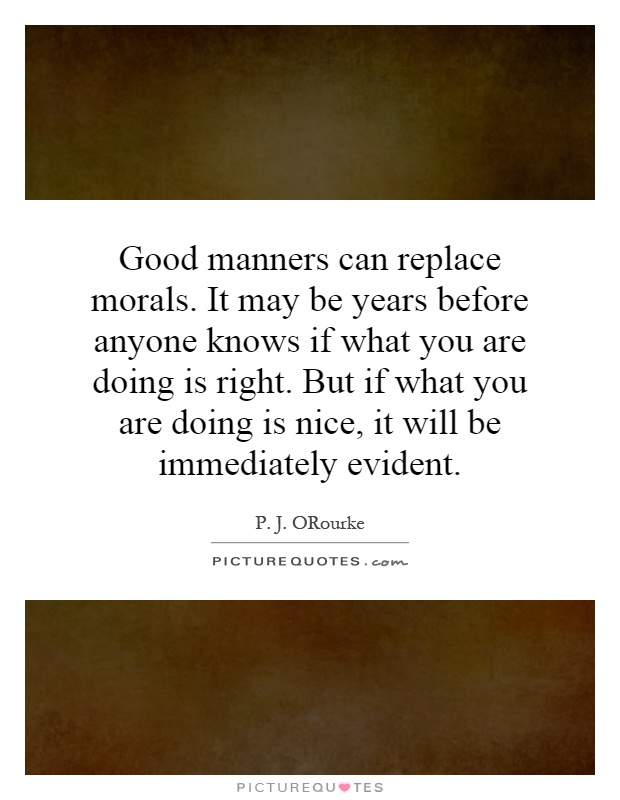 Good manners can replace morals. It may be years before anyone knows if what you are doing is right. But if what you are doing is nice, it will be immediately evident Picture Quote #1