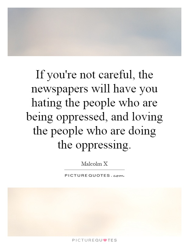 If you're not careful, the newspapers will have you hating the people who are being oppressed, and loving the people who are doing the oppressing Picture Quote #1