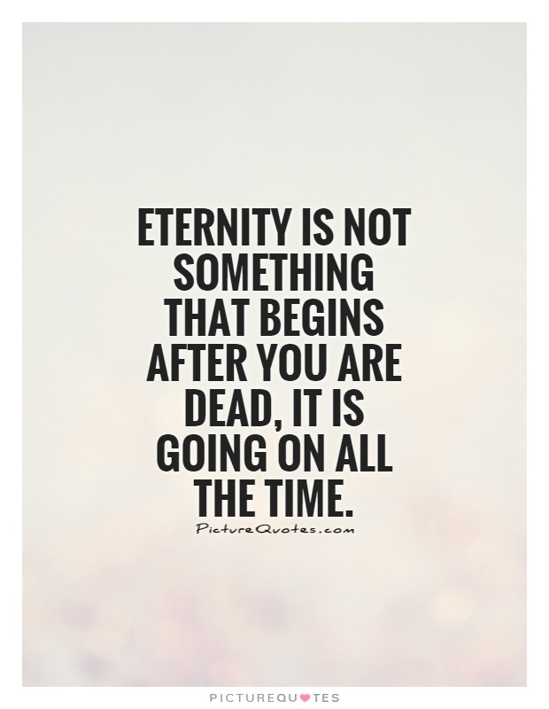 Eternity is not something that begins after you are dead, it is going on all the time Picture Quote #1