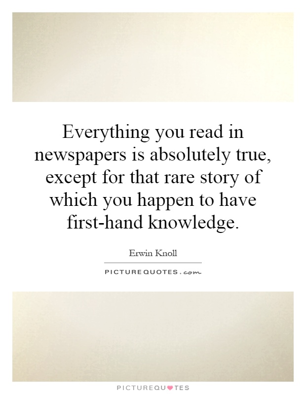 Everything you read in newspapers is absolutely true, except for that rare story of which you happen to have first-hand knowledge Picture Quote #1