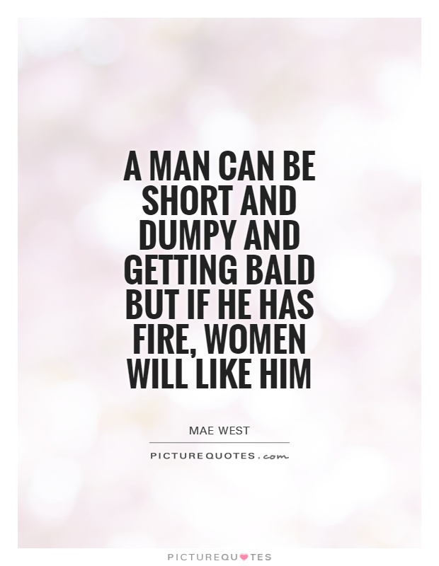 A man can be short and dumpy and getting bald but if he has fire, women will like him Picture Quote #1