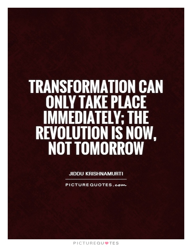 Transformation can only take place immediately; the revolution is now, not tomorrow Picture Quote #1