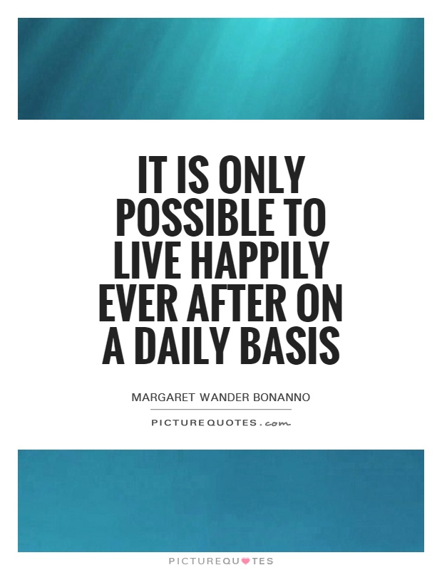 It is only possible to live happily ever after on a daily basis Picture Quote #1