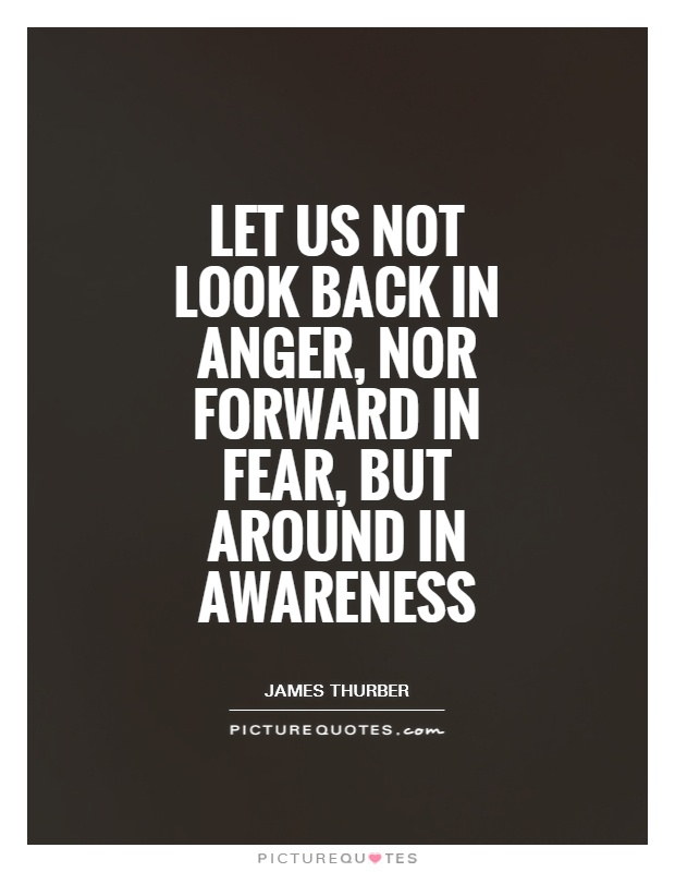 Let us not look back in anger, nor forward in fear, but around in awareness Picture Quote #1