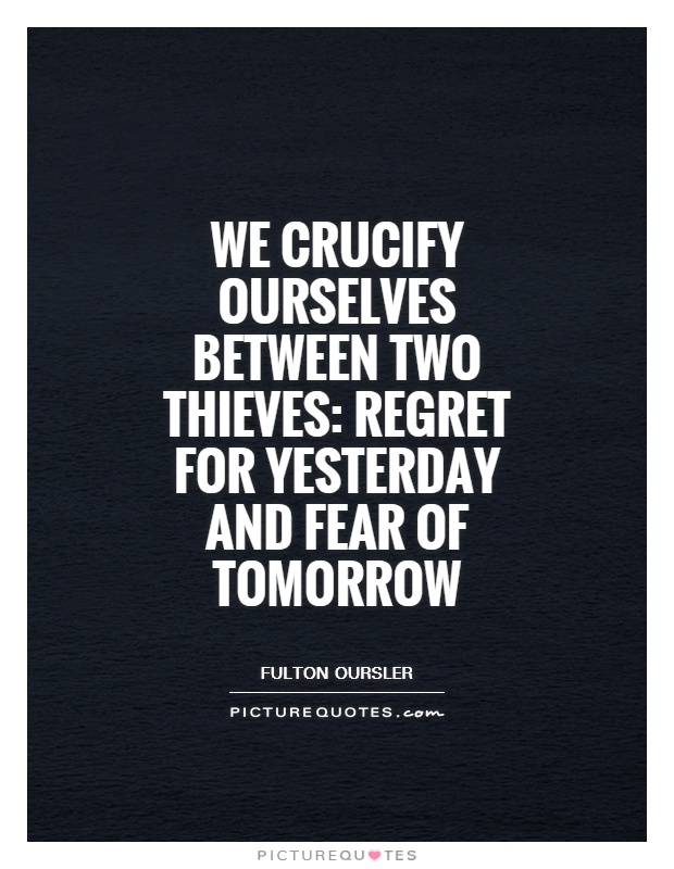We crucify ourselves between two thieves: regret for yesterday and fear of tomorrow Picture Quote #1