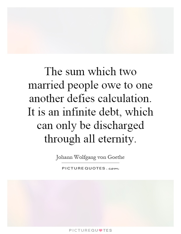 The sum which two married people owe to one another defies calculation. It is an infinite debt, which can only be discharged through all eternity Picture Quote #1