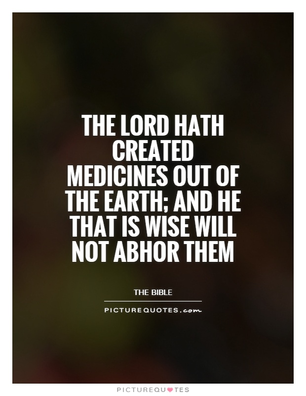 The Lord hath created medicines out of the Earth; and he that is wise will not abhor them Picture Quote #1