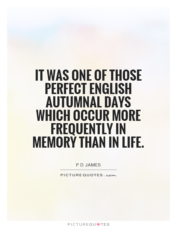 It was one of those perfect English autumnal days which occur more frequently in memory than in life Picture Quote #1