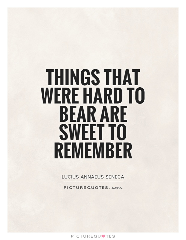 Things that were hard to bear are sweet to remember Picture Quote #1