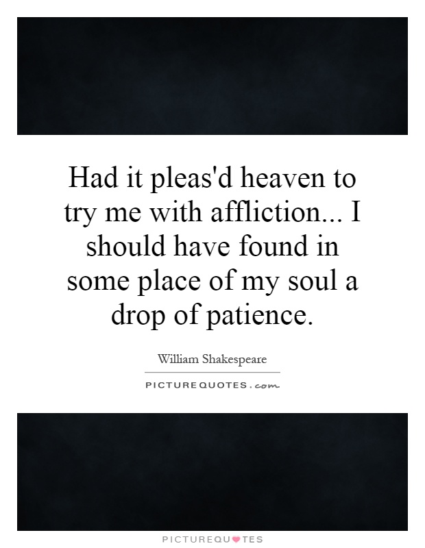 Had it pleas'd heaven to try me with affliction... I should have found in some place of my soul a drop of patience Picture Quote #1