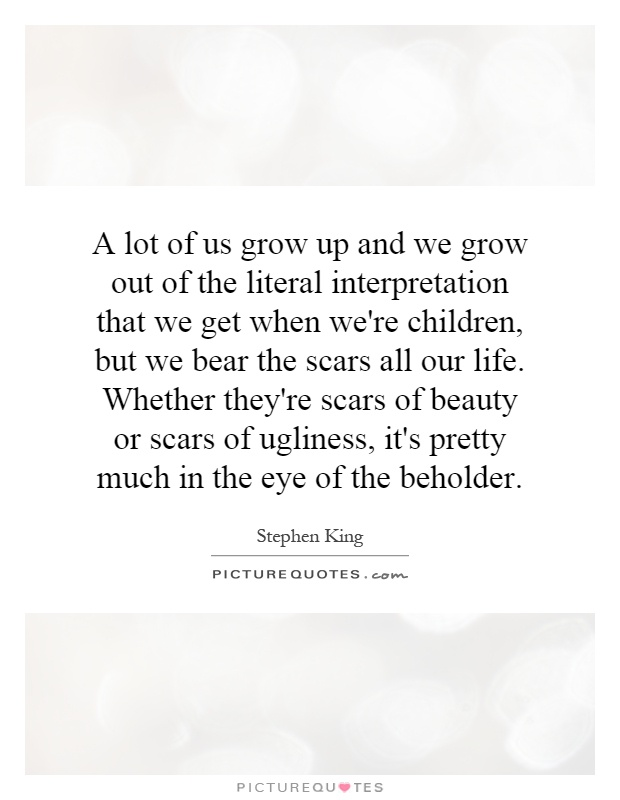 A lot of us grow up and we grow out of the literal interpretation that we get when we're children, but we bear the scars all our life. Whether they're scars of beauty or scars of ugliness, it's pretty much in the eye of the beholder Picture Quote #1