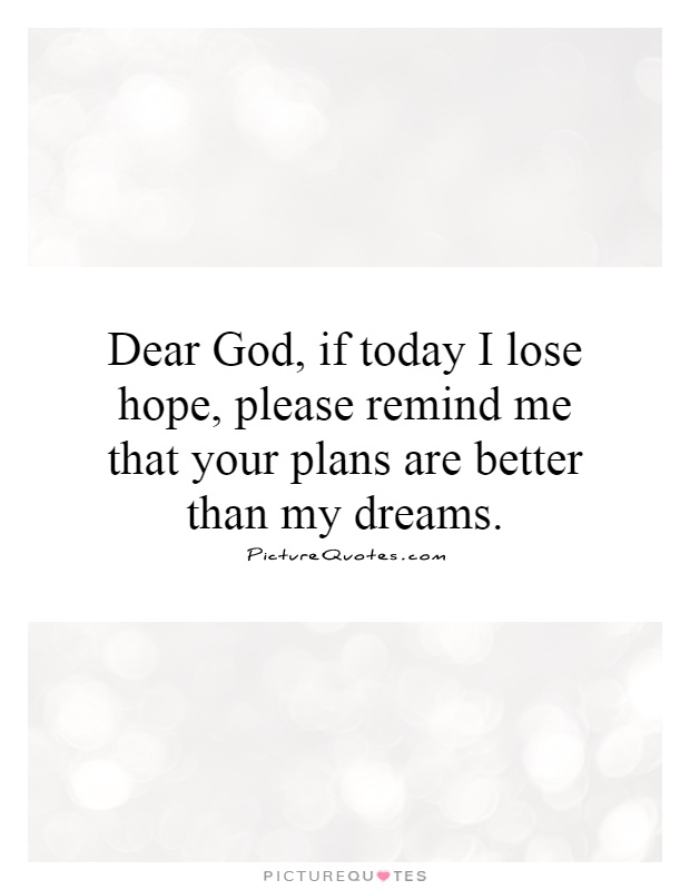 Dear God, if today I lose hope, please remind me that your plans are better than my dreams Picture Quote #1