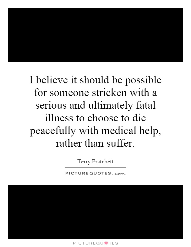 I believe it should be possible for someone stricken with a serious and ultimately fatal illness to choose to die peacefully with medical help, rather than suffer Picture Quote #1