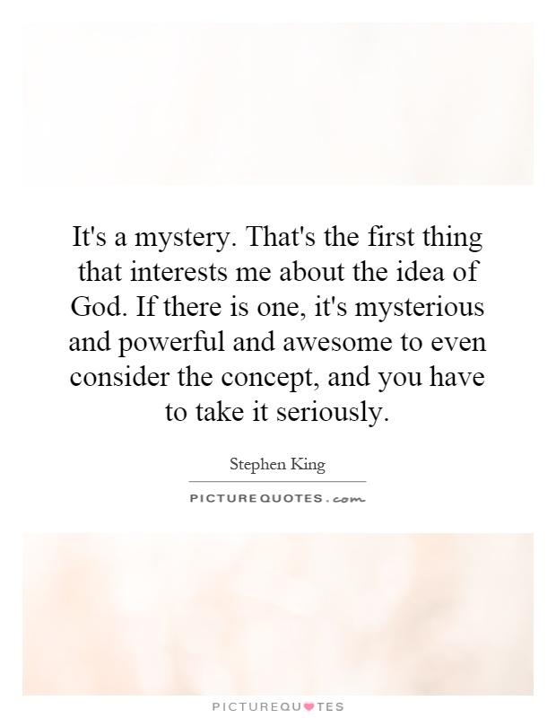 It's a mystery. That's the first thing that interests me about the idea of God. If there is one, it's mysterious and powerful and awesome to even consider the concept, and you have to take it seriously Picture Quote #1
