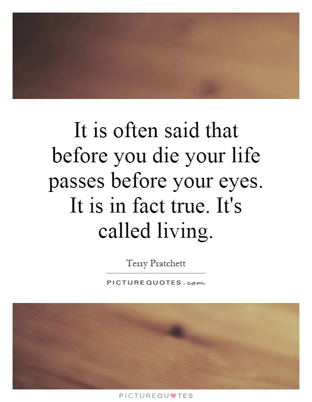 It is often said that before you die your life passes before your eyes. It is in fact true. It's called living Picture Quote #1