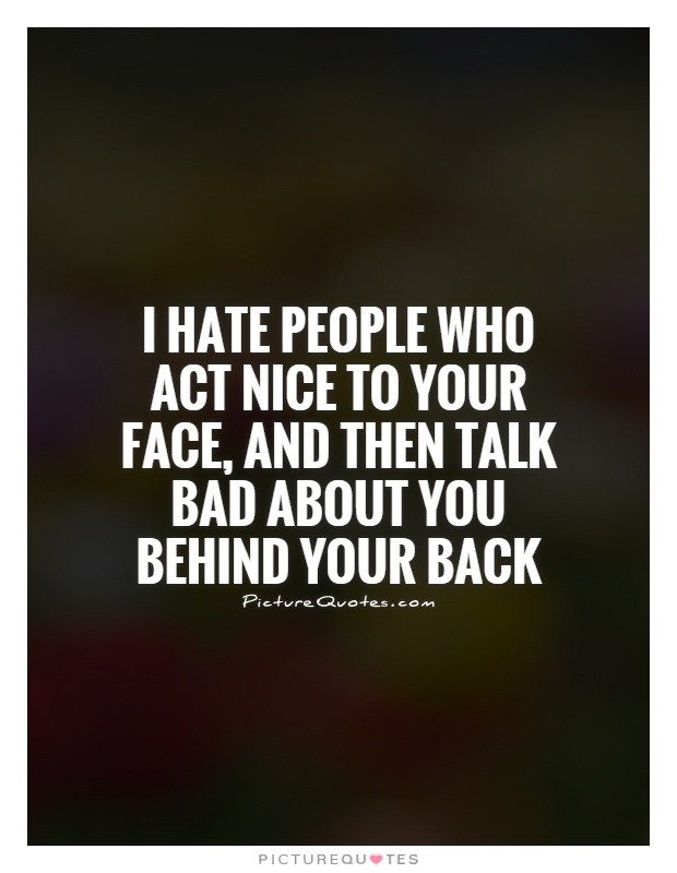 I hate people who act nice to your face, and then talk bad about you behind your back Picture Quote #1