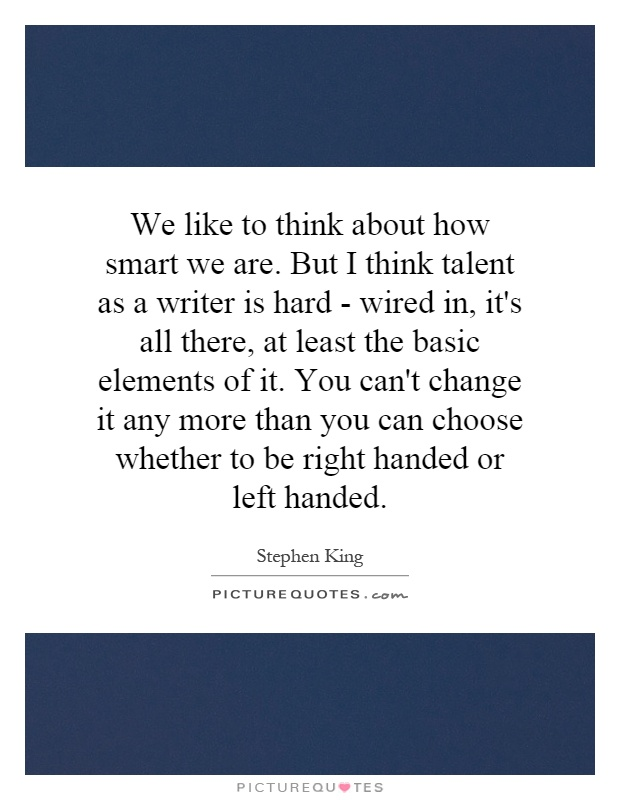 We like to think about how smart we are. But I think talent as a writer is hard - wired in, it's all there, at least the basic elements of it. You can't change it any more than you can choose whether to be right handed or left handed Picture Quote #1