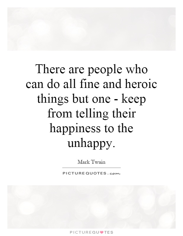 There are people who can do all fine and heroic things but one - keep from telling their happiness to the unhappy Picture Quote #1