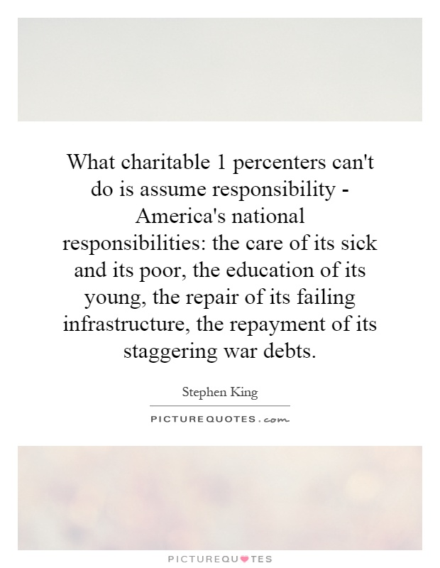 What charitable 1 percenters can't do is assume responsibility - America's national responsibilities: the care of its sick and its poor, the education of its young, the repair of its failing infrastructure, the repayment of its staggering war debts Picture Quote #1