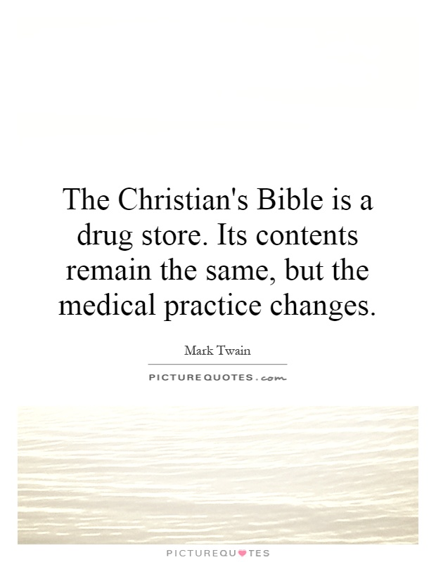 The Christian's Bible is a drug store. Its contents remain the same, but the medical practice changes Picture Quote #1