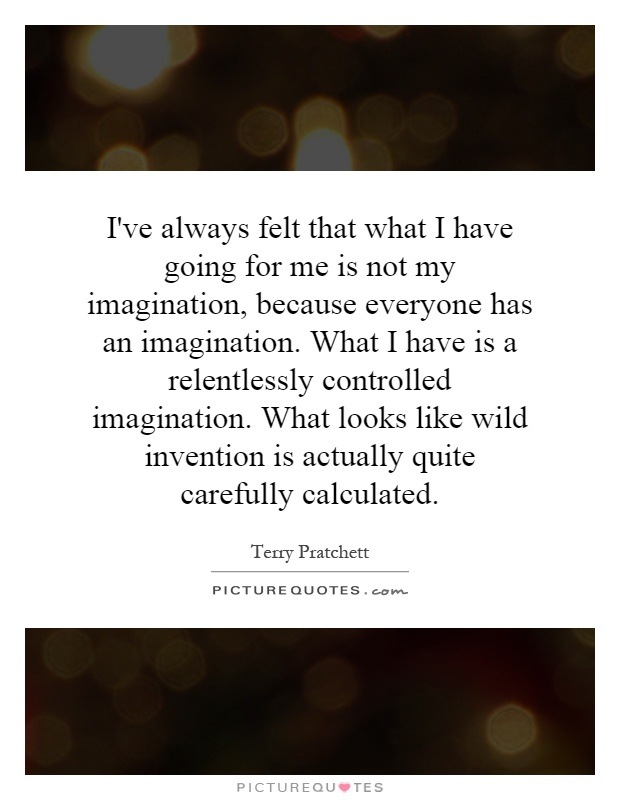 I've always felt that what I have going for me is not my imagination, because everyone has an imagination. What I have is a relentlessly controlled imagination. What looks like wild invention is actually quite carefully calculated Picture Quote #1