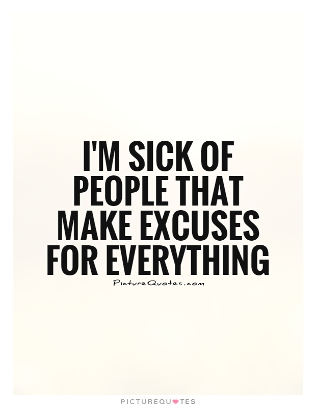 I'm sick of people that make excuses for everything Picture Quote #1