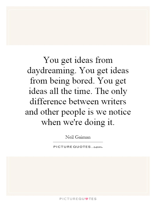 You get ideas from daydreaming. You get ideas from being bored. You get ideas all the time. The only difference between writers and other people is we notice when we're doing it Picture Quote #1