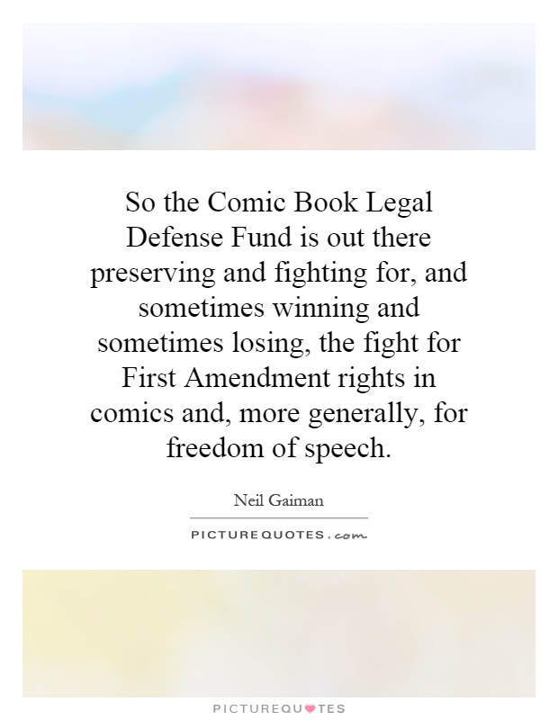 So the Comic Book Legal Defense Fund is out there preserving and fighting for, and sometimes winning and sometimes losing, the fight for First Amendment rights in comics and, more generally, for freedom of speech Picture Quote #1