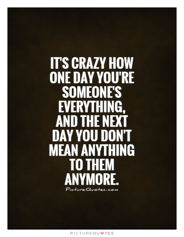 It's crazy how one day you're someone's everything, and the next day you don't mean anything to them anymore Picture Quote #1
