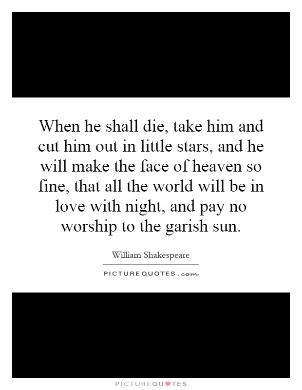 When he shall die, take him and cut him out in little stars, and he will make the face of heaven so fine, that all the world will be in love with night, and pay no worship to the garish sun Picture Quote #1