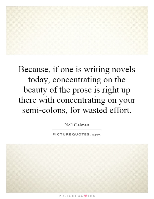 Because, if one is writing novels today, concentrating on the beauty of the prose is right up there with concentrating on your semi-colons, for wasted effort Picture Quote #1