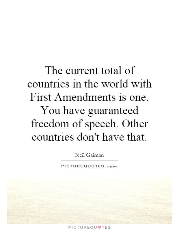 The current total of countries in the world with First Amendments is one. You have guaranteed freedom of speech. Other countries don't have that Picture Quote #1