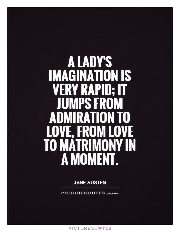 A lady's imagination is very rapid; it jumps from admiration to love, from love to matrimony in a moment Picture Quote #1