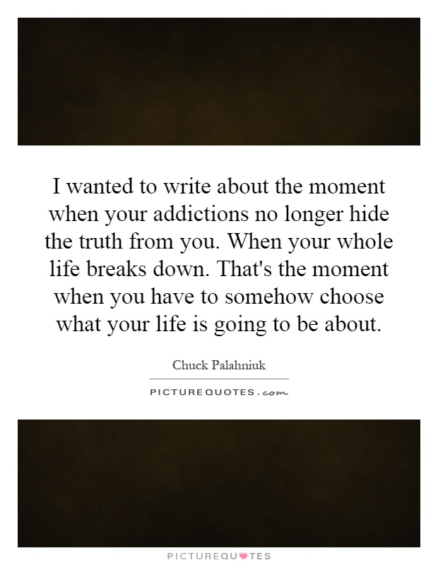 I wanted to write about the moment when your addictions no longer hide the truth from you. When your whole life breaks down. That's the moment when you have to somehow choose what your life is going to be about Picture Quote #1