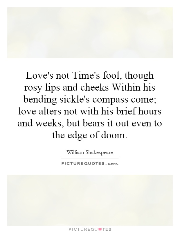 Love's not Time's fool, though rosy lips and cheeks Within his bending sickle's compass come; love alters not with his brief hours and weeks, but bears it out even to the edge of doom Picture Quote #1