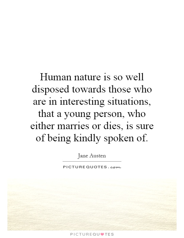 Human nature is so well disposed towards those who are in interesting situations, that a young person, who either marries or dies, is sure of being kindly spoken of Picture Quote #1