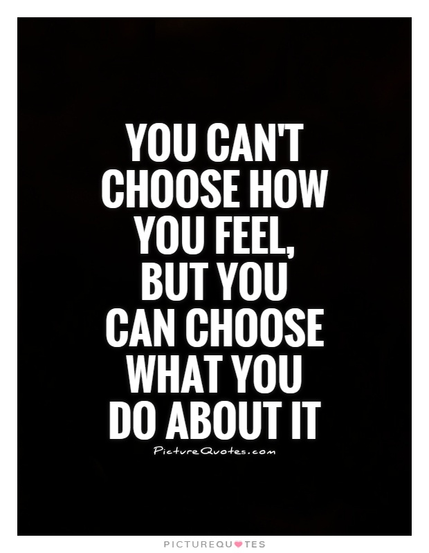 You can't choose how you feel, but you can choose what you do about it Picture Quote #1