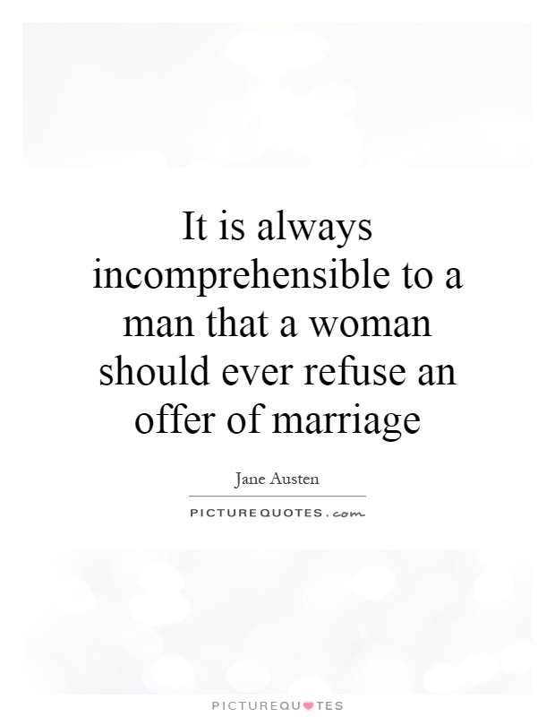It is always incomprehensible to a man that a woman should ever refuse an offer of marriage Picture Quote #1