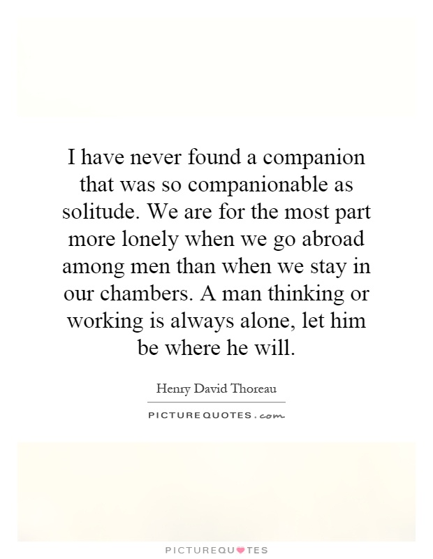 I have never found a companion that was so companionable as solitude. We are for the most part more lonely when we go abroad among men than when we stay in our chambers. A man thinking or working is always alone, let him be where he will Picture Quote #1