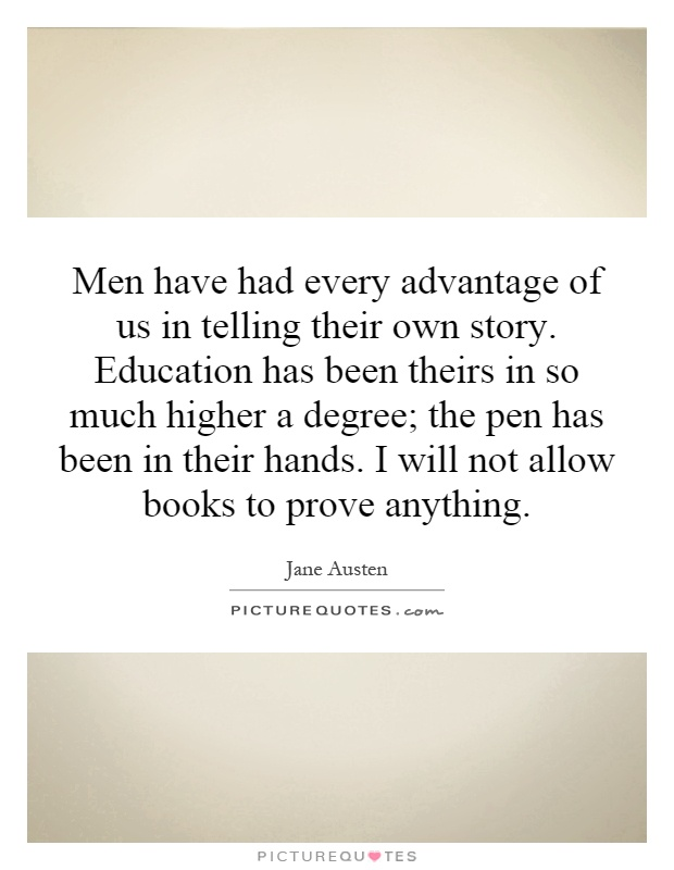 Men have had every advantage of us in telling their own story. Education has been theirs in so much higher a degree; the pen has been in their hands. I will not allow books to prove anything Picture Quote #1