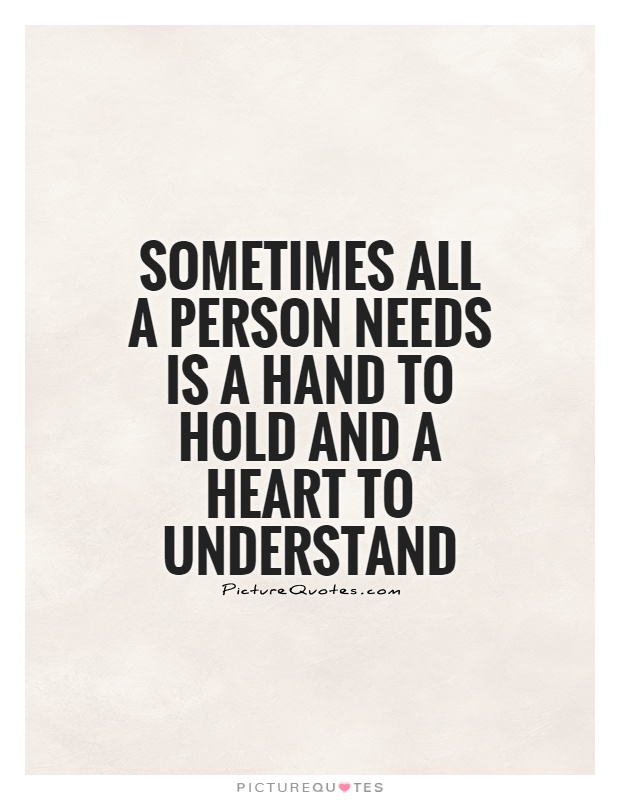 Sometimes all a person needs is a hand to hold and a heart to understand Picture Quote #1