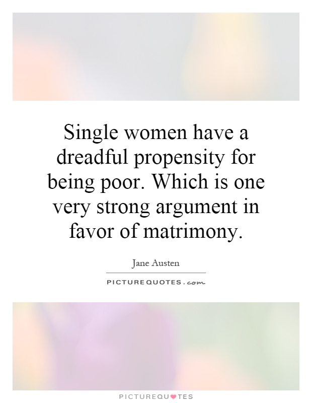 Single women have a dreadful propensity for being poor. Which is one very strong argument in favor of matrimony Picture Quote #1