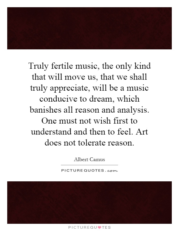 Truly fertile music, the only kind that will move us, that we shall truly appreciate, will be a music conducive to dream, which banishes all reason and analysis. One must not wish first to understand and then to feel. Art does not tolerate reason Picture Quote #1