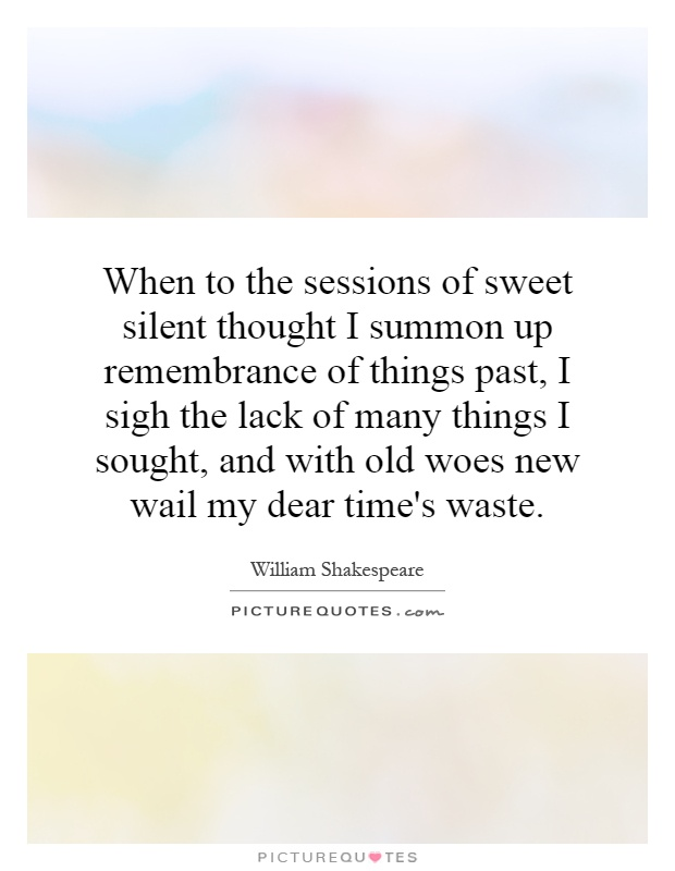 When to the sessions of sweet silent thought I summon up remembrance of things past, I sigh the lack of many things I sought, and with old woes new wail my dear time's waste Picture Quote #1