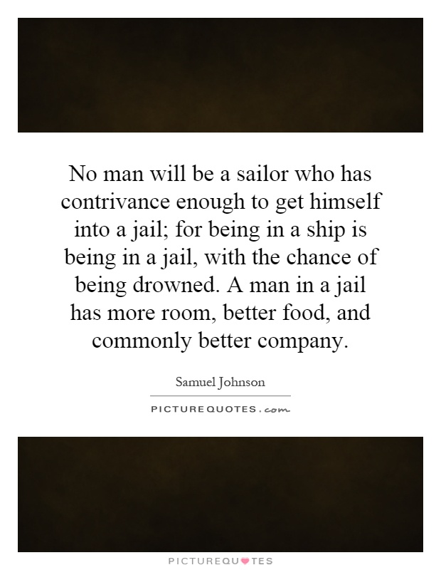 No man will be a sailor who has contrivance enough to get himself into a jail; for being in a ship is being in a jail, with the chance of being drowned. A man in a jail has more room, better food, and commonly better company Picture Quote #1