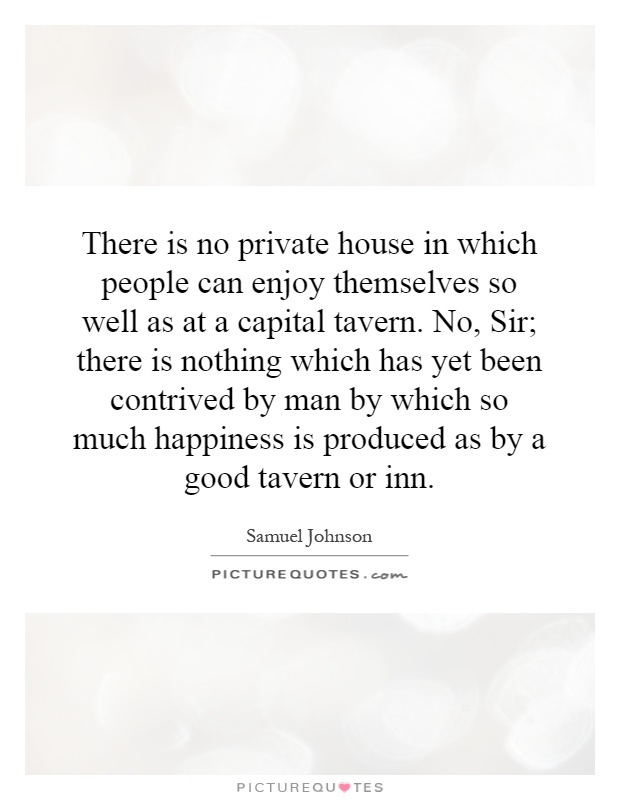 There is no private house in which people can enjoy themselves so well as at a capital tavern. No, Sir; there is nothing which has yet been contrived by man by which so much happiness is produced as by a good tavern or inn Picture Quote #1