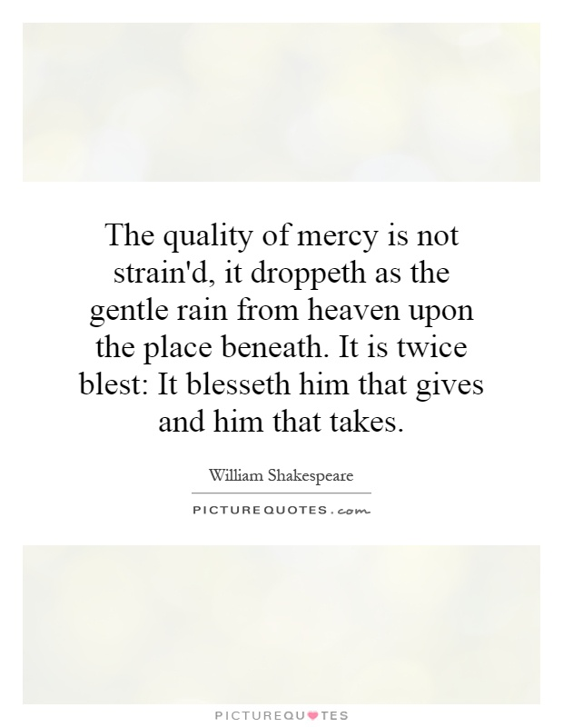 The quality of mercy is not strain'd, it droppeth as the gentle rain from heaven upon the place beneath. It is twice blest: It blesseth him that gives and him that takes Picture Quote #1