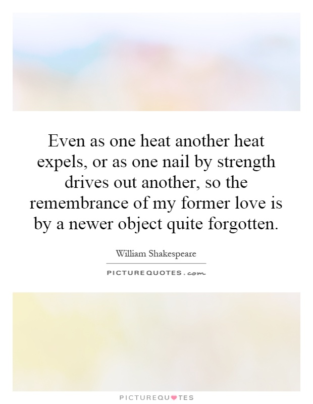 Even as one heat another heat expels, or as one nail by strength drives out another, so the remembrance of my former love is by a newer object quite forgotten Picture Quote #1
